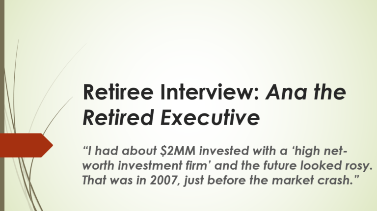 """Retiree Interview #3: Ana the Retired Executive – """"I had about $2MM invested with a 'high net-worth investment firm' and the future looked rosy.  That was in 2007, just before the market crash."""""""