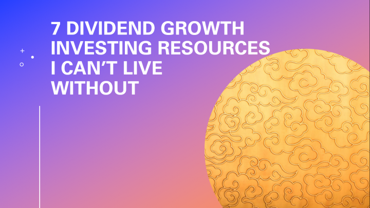 7 Dividend Growth Investing Resources I Can't Live Without Cover